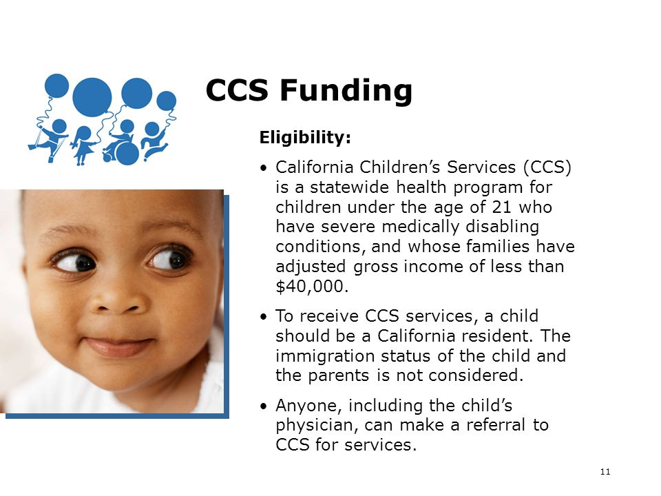 11 CCS Funding Eligibility: California Childrens Services (CCS) is a statewide health program for children under the age of 21 who have severe medically disabling conditions, and whose families have adjusted gross income of less than $40,000.