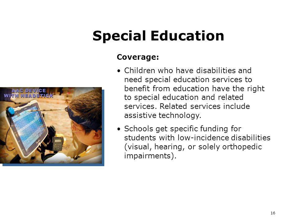 16 Special Education Coverage: Children who have disabilities and need special education services to benefit from education have the right to special education and related services.
