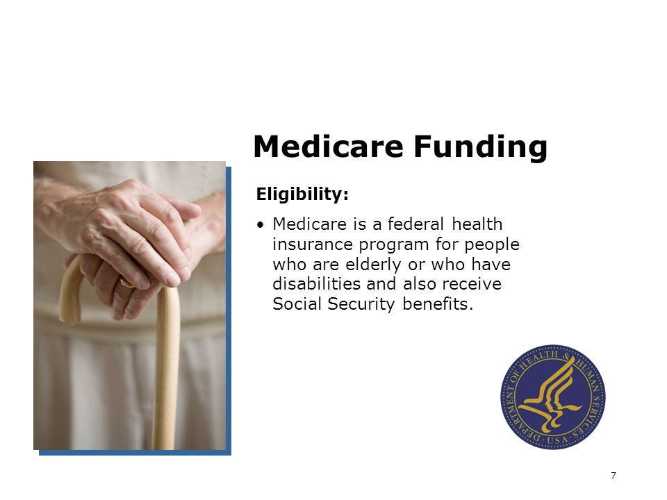 7 Medicare Funding Eligibility: Medicare is a federal health insurance program for people who are elderly or who have disabilities and also receive Social Security benefits.