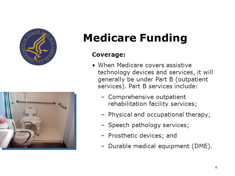 8 Medicare Funding Coverage: When Medicare covers assistive technology devices and services, it will generally be under Part B (outpatient services).