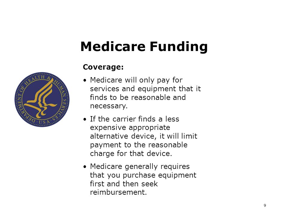 9 Medicare Funding Coverage: Medicare will only pay for services and equipment that it finds to be reasonable and necessary. If the carrier finds a le