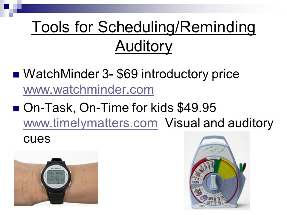 Tools for Scheduling/Reminding Auditory WatchMinder 3- $69 introductory price www.watchminder.com www.watchminder.com On-Task, On-Time for kids $49.95 www.timelymatters.com Visual and auditory cues www.timelymatters.com