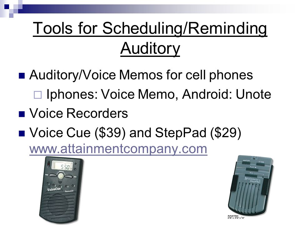 Tools for Scheduling/Reminding Auditory Auditory/Voice Memos for cell phones Iphones: Voice Memo, Android: Unote Voice Recorders Voice Cue ($39) and StepPad ($29) www.attainmentcompany.com www.attainmentcompany.com