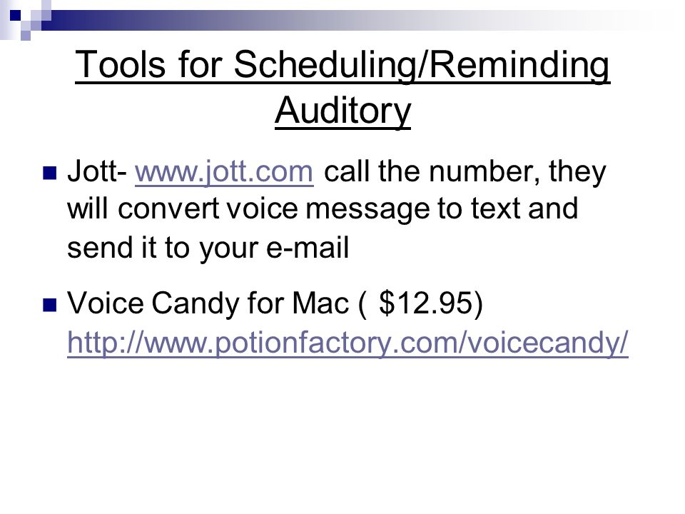 Tools for Scheduling/Reminding Auditory Jott- www.jott.com call the number, they will convert voice message to text and send it to your e-mailwww.jott.com Voice Candy for Mac ( $12.95) http://www.potionfactory.com/voicecandy/ http://www.potionfactory.com/voicecandy/