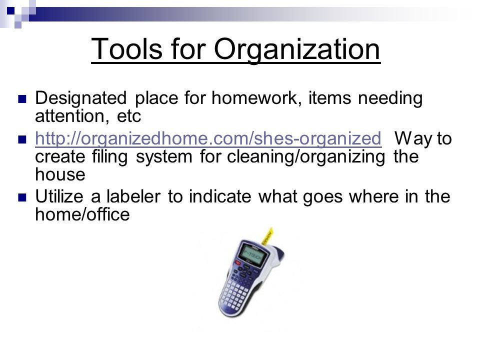Tools for Organization Designated place for homework, items needing attention, etc   Way to create filing system for cleaning/organizing the house   Utilize a labeler to indicate what goes where in the home/office