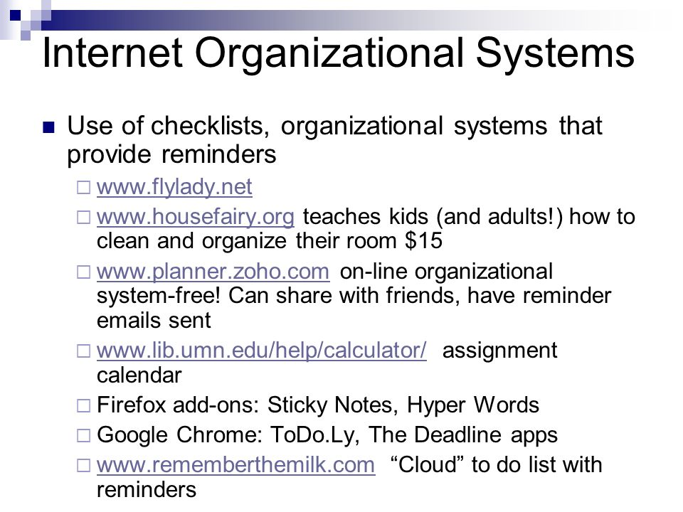 Internet Organizational Systems Use of checklists, organizational systems that provide reminders www.flylady.net www.housefairy.org teaches kids (and adults!) how to clean and organize their room $15 www.housefairy.org www.planner.zoho.com on-line organizational system-free.