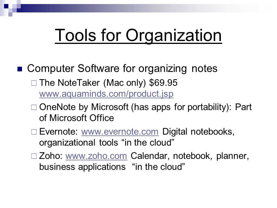 Tools for Organization Computer Software for organizing notes The NoteTaker (Mac only) $ OneNote by Microsoft (has apps for portability): Part of Microsoft Office Evernote:   Digital notebooks, organizational tools in the cloudwww.evernote.com Zoho:   Calendar, notebook, planner, business applications in the cloudwww.zoho.com