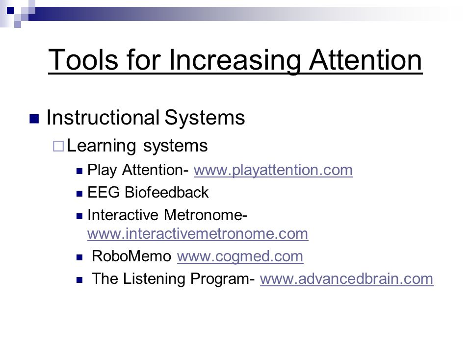 Tools for Increasing Attention Instructional Systems Learning systems Play Attention- www.playattention.comwww.playattention.com EEG Biofeedback Interactive Metronome- www.interactivemetronome.com www.interactivemetronome.com RoboMemo www.cogmed.comwww.cogmed.com The Listening Program- www.advancedbrain.comwww.advancedbrain.com