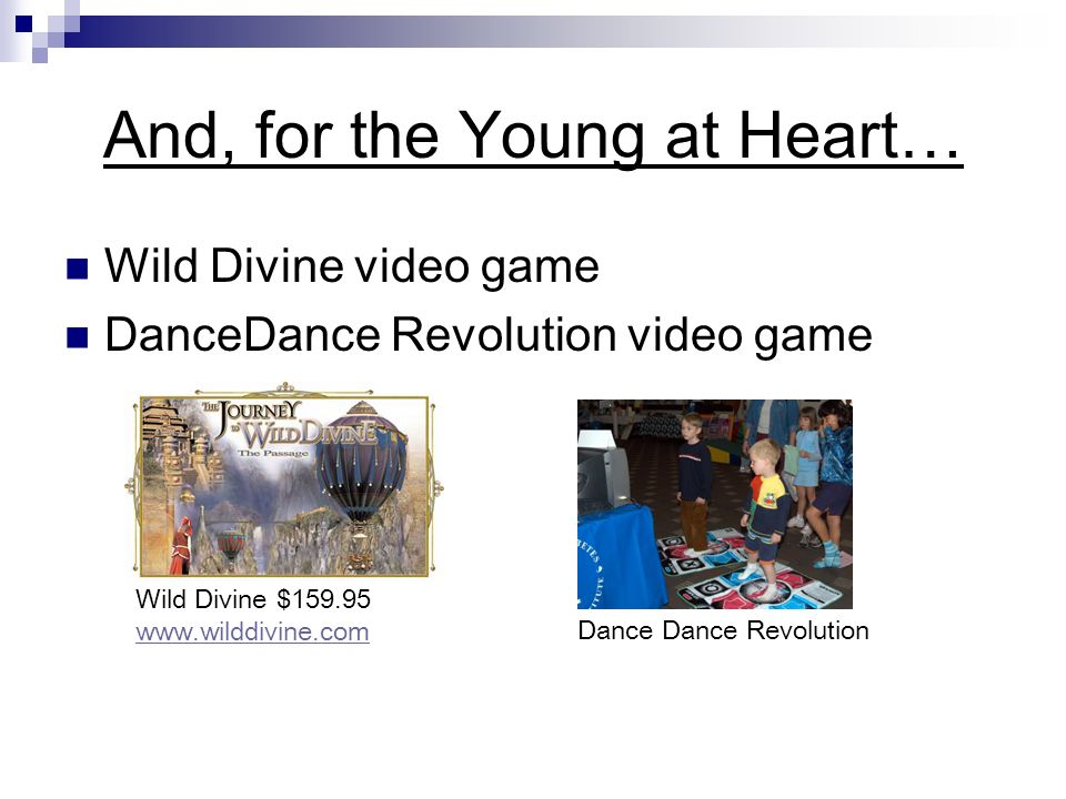 And, for the Young at Heart… Wild Divine video game DanceDance Revolution video game Wild Divine $ Dance Dance Revolution