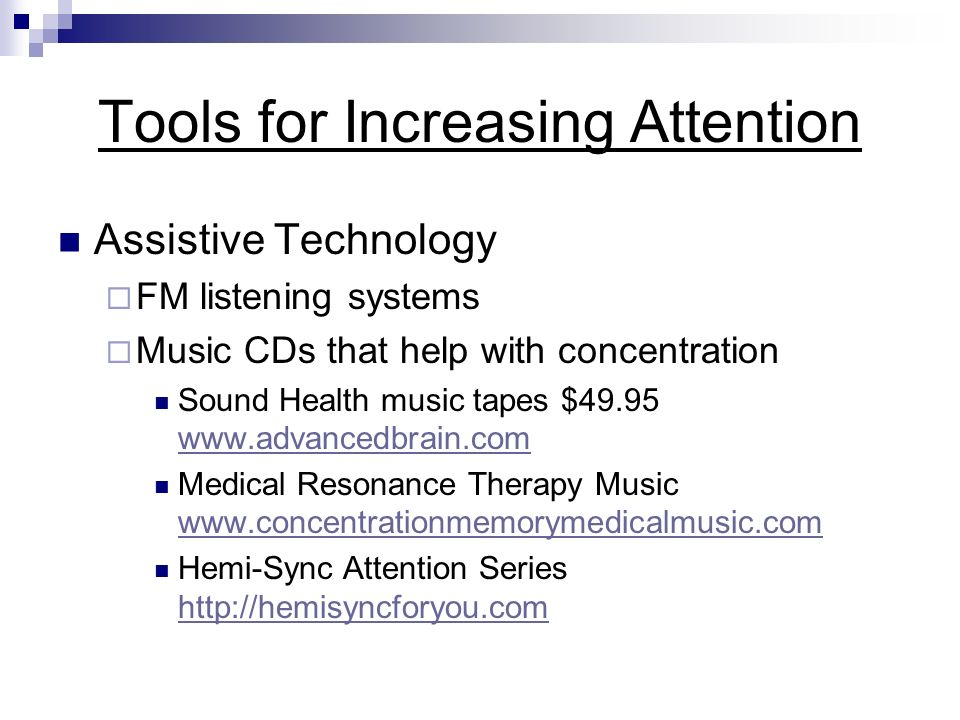 Tools for Increasing Attention Assistive Technology FM listening systems Music CDs that help with concentration Sound Health music tapes $49.95 www.advancedbrain.com www.advancedbrain.com Medical Resonance Therapy Music www.concentrationmemorymedicalmusic.com www.concentrationmemorymedicalmusic.com Hemi-Sync Attention Series http://hemisyncforyou.com http://hemisyncforyou.com