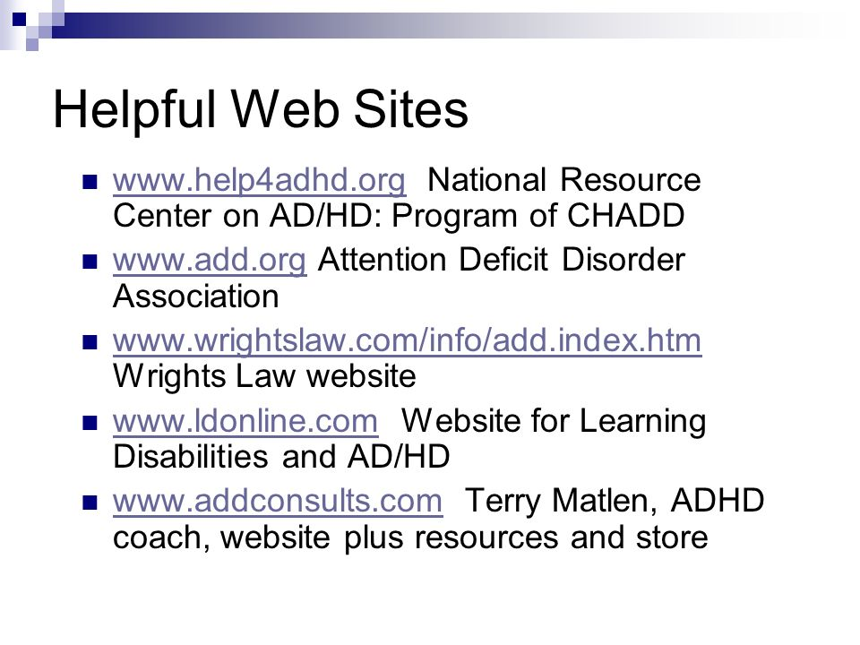 Helpful Web Sites www.help4adhd.org National Resource Center on AD/HD: Program of CHADD www.help4adhd.org www.add.org Attention Deficit Disorder Association www.add.org www.wrightslaw.com/info/add.index.htm Wrights Law website www.wrightslaw.com/info/add.index.htm www.ldonline.com Website for Learning Disabilities and AD/HD www.ldonline.com www.addconsults.com Terry Matlen, ADHD coach, website plus resources and store www.addconsults.com