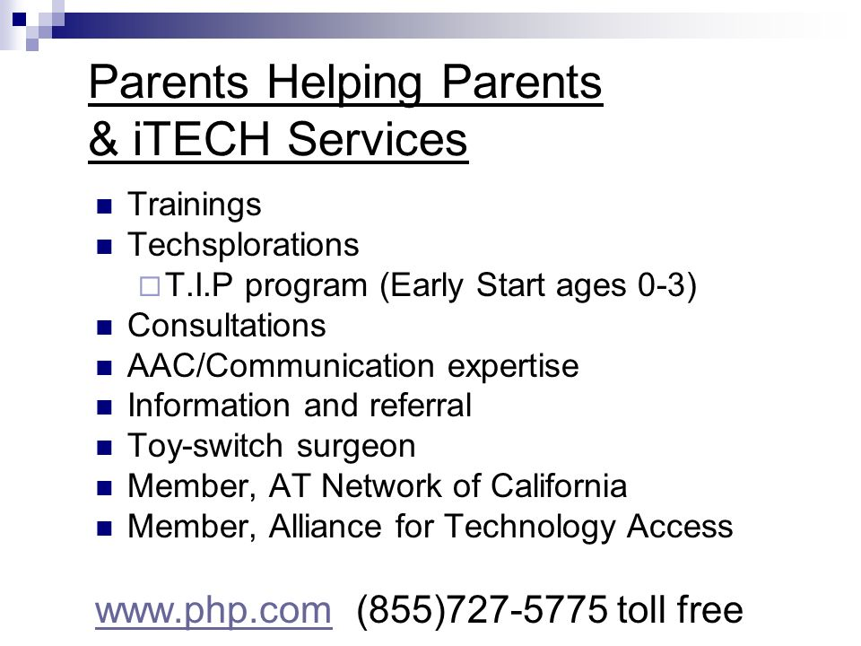 Parents Helping Parents & iTECH Services Trainings Techsplorations T.I.P program (Early Start ages 0-3) Consultations AAC/Communication expertise Information and referral Toy-switch surgeon Member, AT Network of California Member, Alliance for Technology Access www.php.comwww.php.com (855)727-5775 toll free