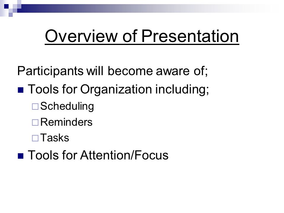 Overview of Presentation Participants will become aware of; Tools for Organization including; Scheduling Reminders Tasks Tools for Attention/Focus