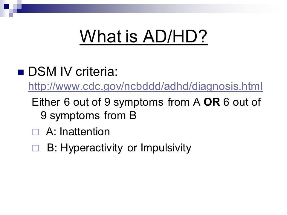 What is AD/HD? DSM IV criteria: http://www.cdc.gov/ncbddd/adhd/diagnosis.html http://www.cdc.gov/ncbddd/adhd/diagnosis.html Either 6 out of 9 symptoms