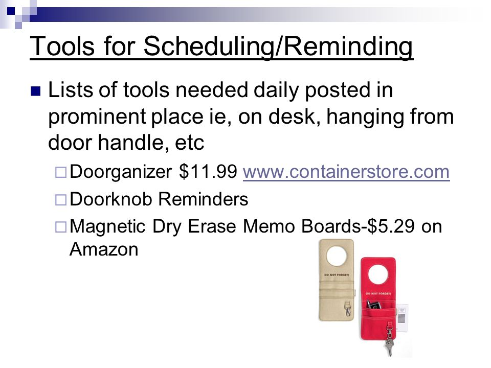 Tools for Scheduling/Reminding Lists of tools needed daily posted in prominent place ie, on desk, hanging from door handle, etc Doorganizer $ Doorknob Reminders Magnetic Dry Erase Memo Boards-$5.29 on Amazon