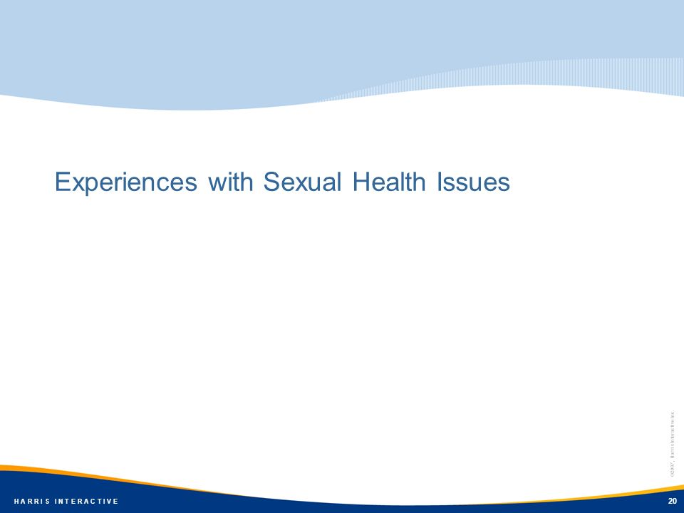 ©2007, Harris Interactive Inc. H A R R I S I N T E R A C T I V E Experiences with Sexual Health Issues 20 ©2007, Harris Interactive Inc. H A R R I S I