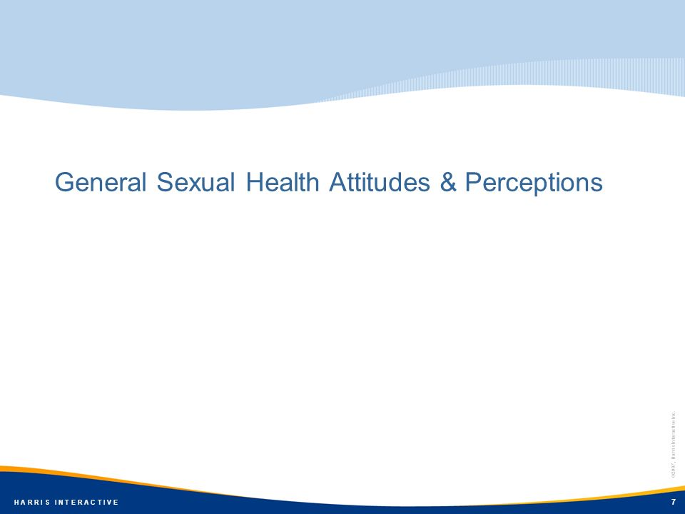 ©2007, Harris Interactive Inc. H A R R I S I N T E R A C T I V E General Sexual Health Attitudes & Perceptions 7 ©2007, Harris Interactive Inc. H A R