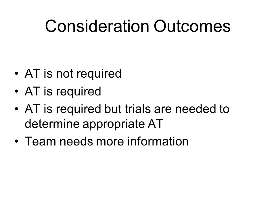 Consideration Outcomes AT is not required AT is required AT is required but trials are needed to determine appropriate AT Team needs more information
