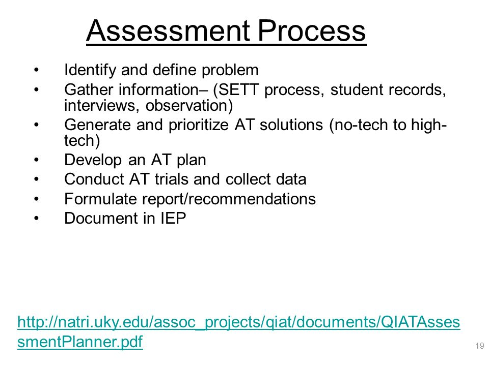 Assessment Process Identify and define problem Gather information– (SETT process, student records, interviews, observation) Generate and prioritize AT solutions (no-tech to high- tech) Develop an AT plan Conduct AT trials and collect data Formulate report/recommendations Document in IEP 19 http://natri.uky.edu/assoc_projects/qiat/documents/QIATAsses smentPlanner.pdf