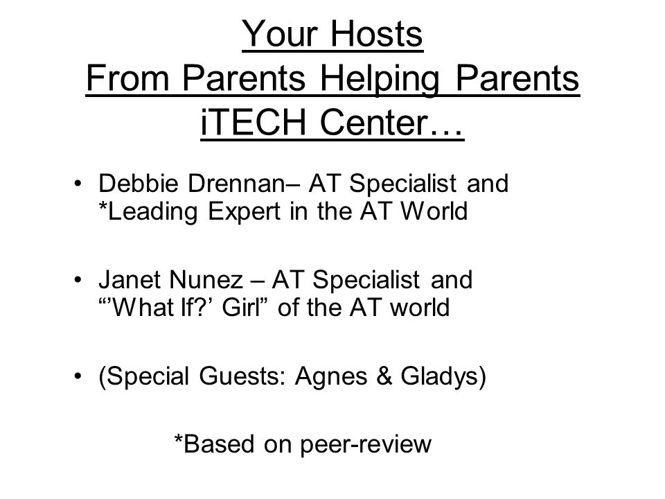 Your Hosts From Parents Helping Parents iTECH Center… Debbie Drennan– AT Specialist and *Leading Expert in the AT World Janet Nunez – AT Specialist and What If.
