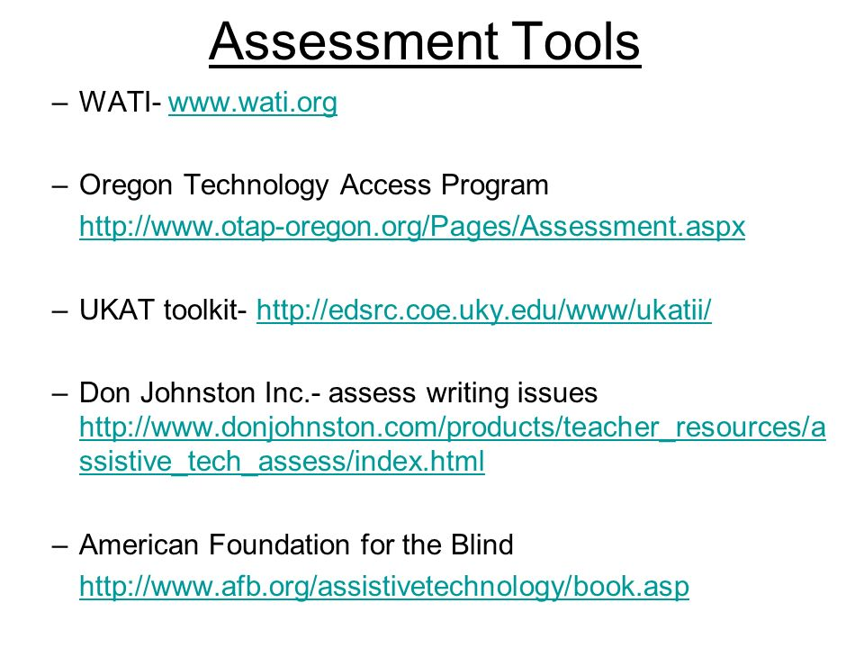 Assessment Tools –WATI- www.wati.orgwww.wati.org –Oregon Technology Access Program http://www.otap-oregon.org/Pages/Assessment.aspx –UKAT toolkit- http://edsrc.coe.uky.edu/www/ukatii/http://edsrc.coe.uky.edu/www/ukatii/ –Don Johnston Inc.- assess writing issues http://www.donjohnston.com/products/teacher_resources/a ssistive_tech_assess/index.html http://www.donjohnston.com/products/teacher_resources/a ssistive_tech_assess/index.html –American Foundation for the Blind http://www.afb.org/assistivetechnology/book.asp
