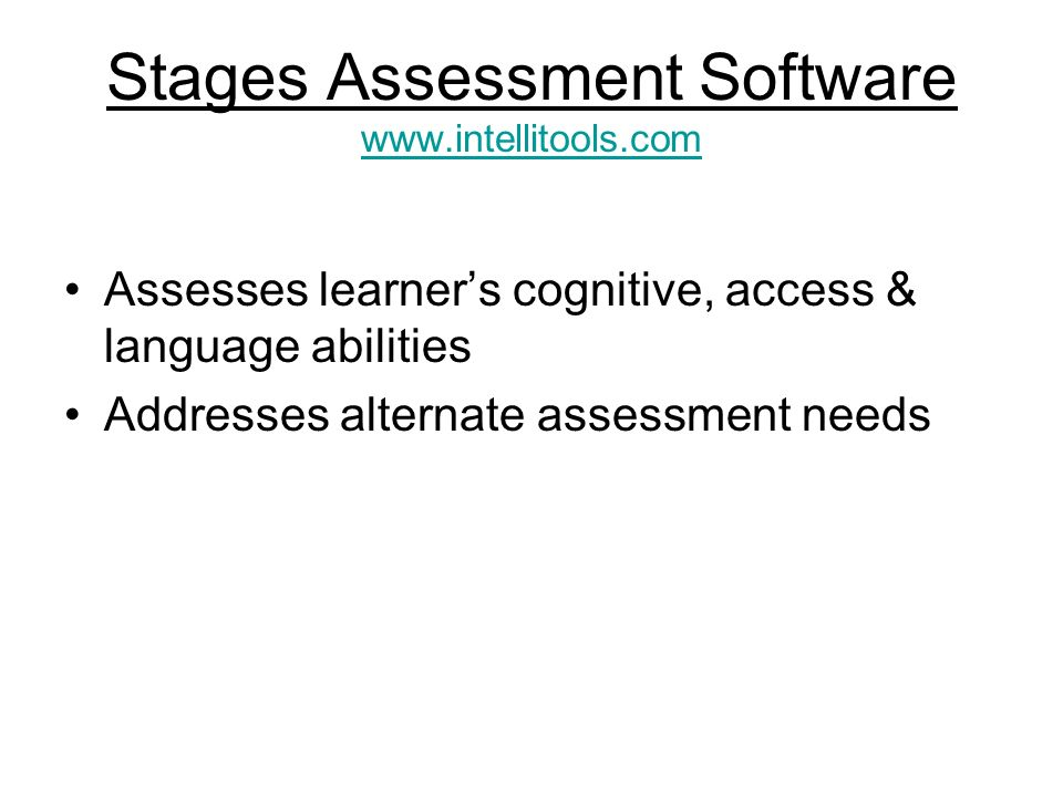 Stages Assessment Software www.intellitools.com www.intellitools.com Assesses learners cognitive, access & language abilities Addresses alternate assessment needs