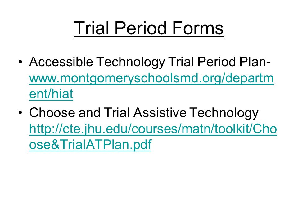 Trial Period Forms Accessible Technology Trial Period Plan- www.montgomeryschoolsmd.org/departm ent/hiat www.montgomeryschoolsmd.org/departm ent/hiat Choose and Trial Assistive Technology http://cte.jhu.edu/courses/matn/toolkit/Cho ose&TrialATPlan.pdf http://cte.jhu.edu/courses/matn/toolkit/Cho ose&TrialATPlan.pdf
