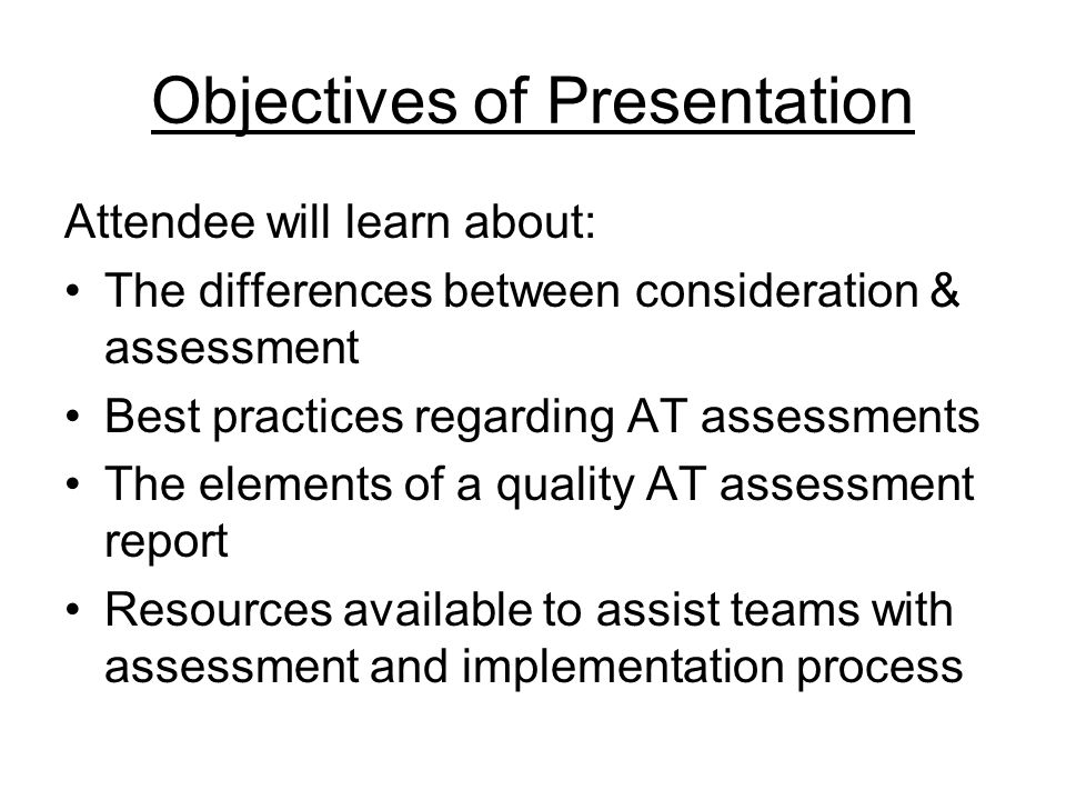 Objectives of Presentation Attendee will learn about: The differences between consideration & assessment Best practices regarding AT assessments The elements of a quality AT assessment report Resources available to assist teams with assessment and implementation process