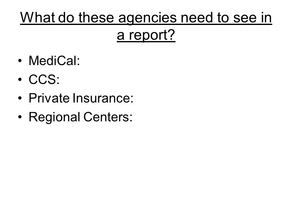 What do these agencies need to see in a report MediCal: CCS: Private Insurance: Regional Centers: