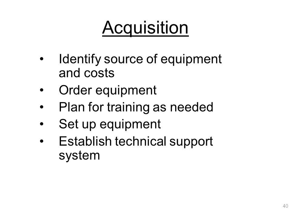 Acquisition Identify source of equipment and costs Order equipment Plan for training as needed Set up equipment Establish technical support system 40