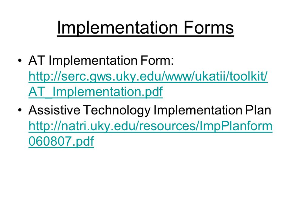 Implementation Forms AT Implementation Form: http://serc.gws.uky.edu/www/ukatii/toolkit/ AT_Implementation.pdf http://serc.gws.uky.edu/www/ukatii/toolkit/ AT_Implementation.pdf Assistive Technology Implementation Plan http://natri.uky.edu/resources/ImpPlanform 060807.pdf http://natri.uky.edu/resources/ImpPlanform 060807.pdf
