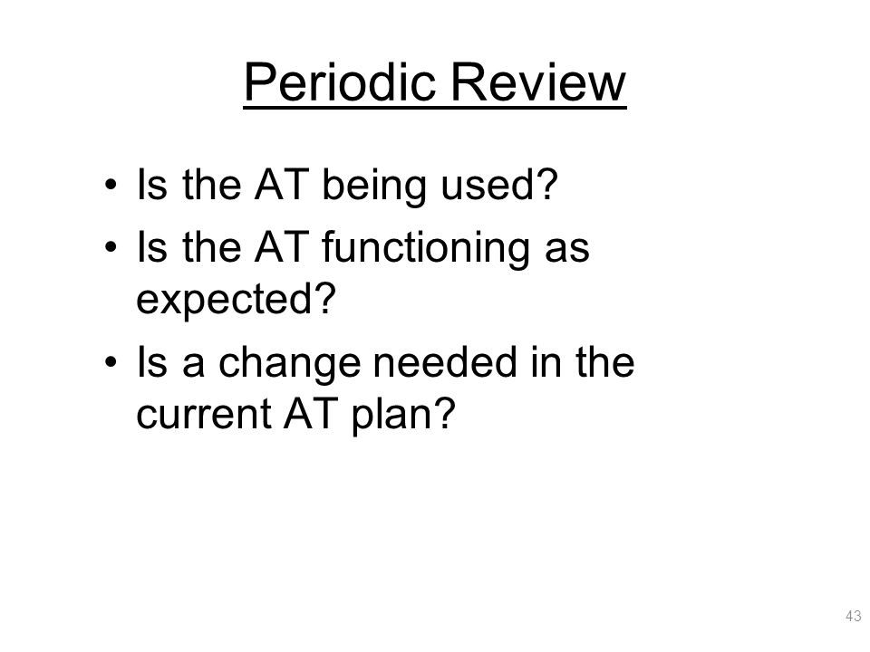 Periodic Review Is the AT being used. Is the AT functioning as expected.