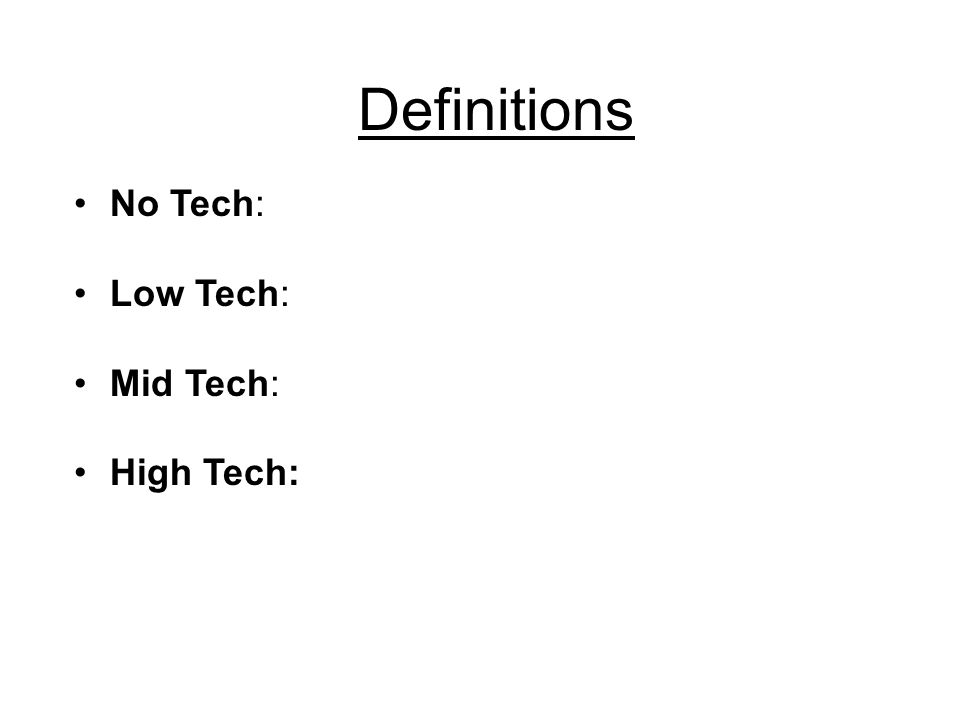Definitions No Tech: Low Tech: Mid Tech: High Tech: