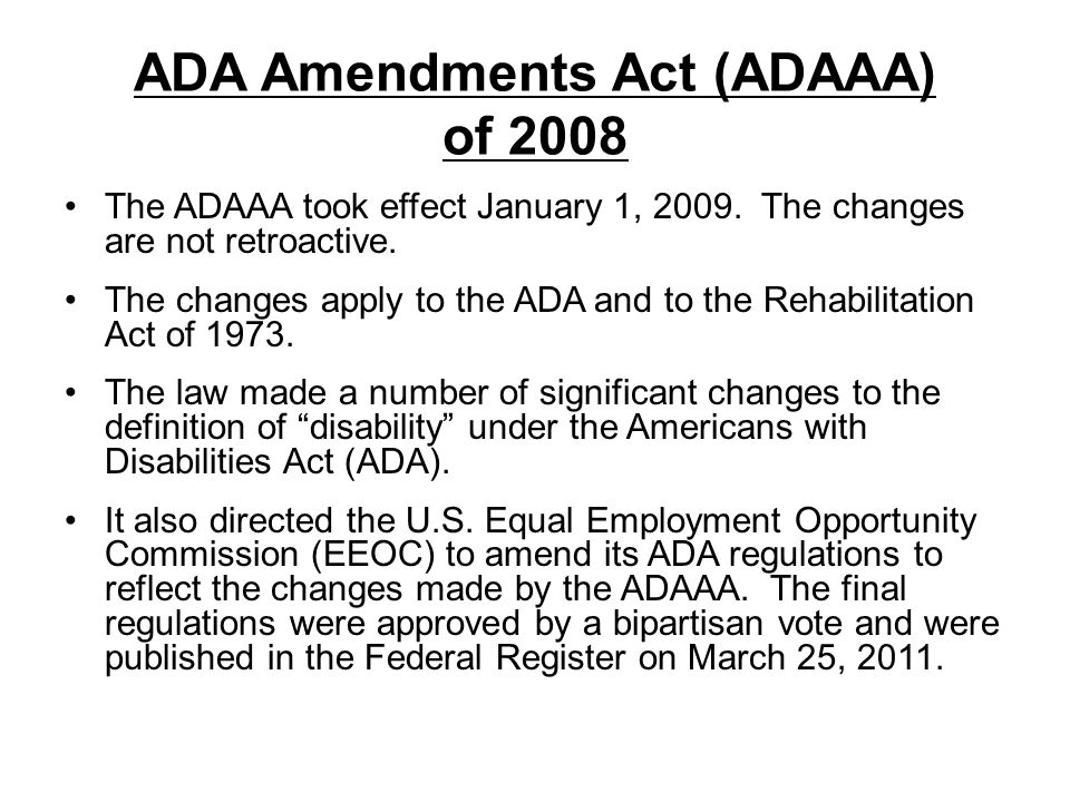 ADA Amendments Act (ADAAA) of 2008 The ADAAA took effect January 1, 2009. The changes are not retroactive. The changes apply to the ADA and to the Reh
