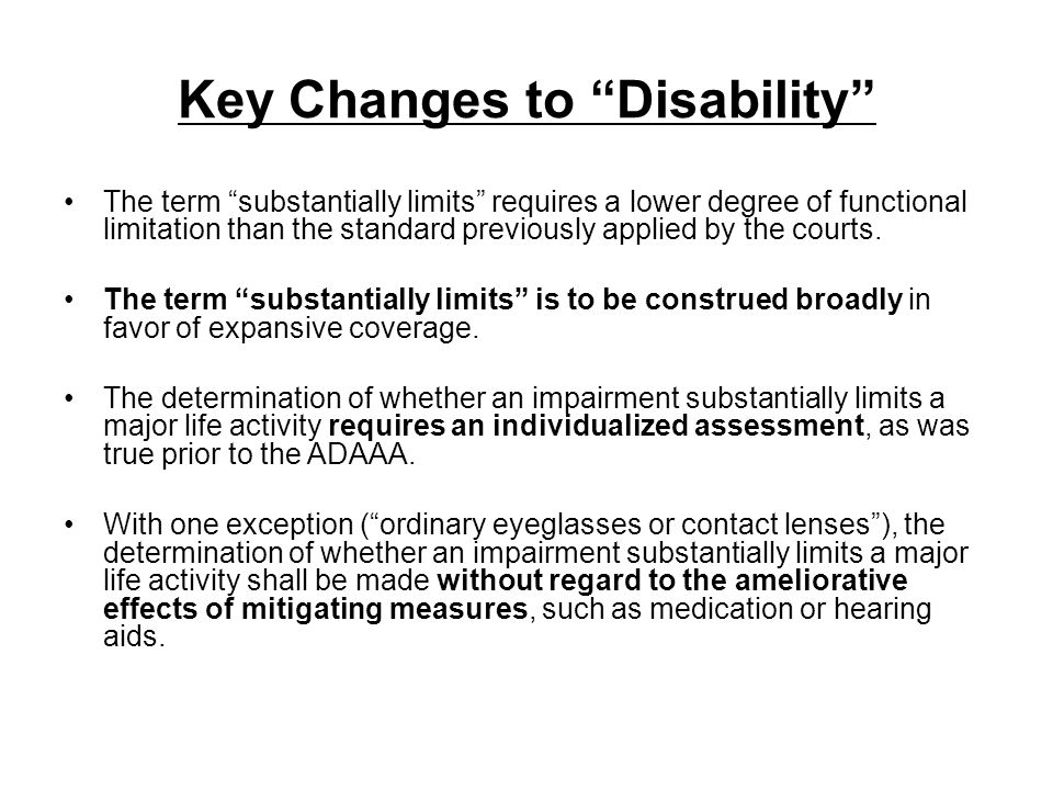 Key Changes to Disability The term substantially limits requires a lower degree of functional limitation than the standard previously applied by the c