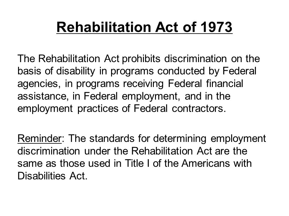 Rehabilitation Act of 1973 The Rehabilitation Act prohibits discrimination on the basis of disability in programs conducted by Federal agencies, in pr
