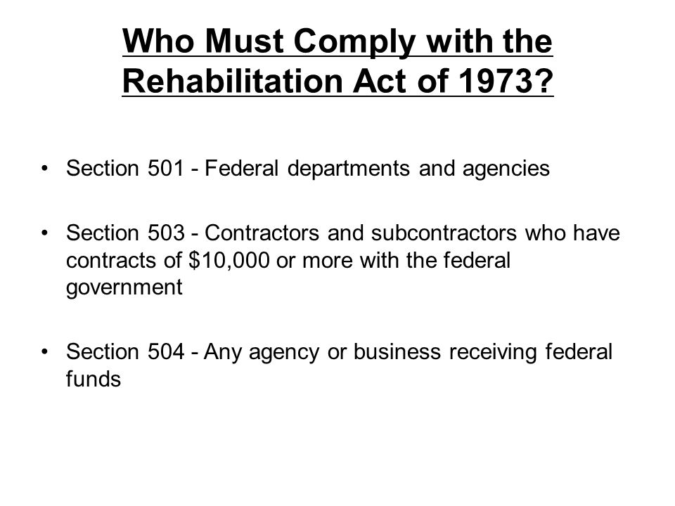 Who Must Comply with the Rehabilitation Act of 1973? Section 501 - Federal departments and agencies Section 503 - Contractors and subcontractors who h