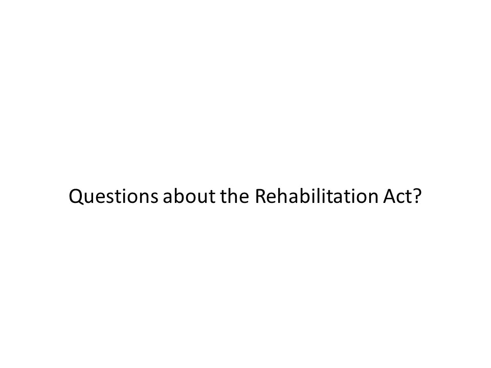 Questions about the Rehabilitation Act?