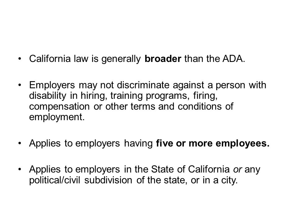 Fair Housing and Employment Act ( F E H A ) California law is generally broader than the ADA. Employers may not discriminate against a person with dis