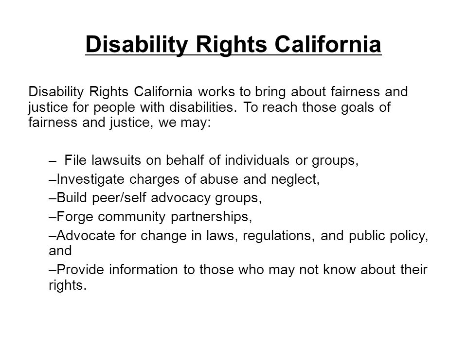Disability Rights California Disability Rights California works to bring about fairness and justice for people with disabilities. To reach those goals