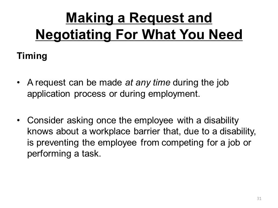 Making a Request and Negotiating For What You Need Timing A request can be made at any time during the job application process or during employment. C