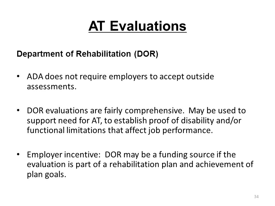 AT Evaluations Department of Rehabilitation (DOR) ADA does not require employers to accept outside assessments. DOR evaluations are fairly comprehensi