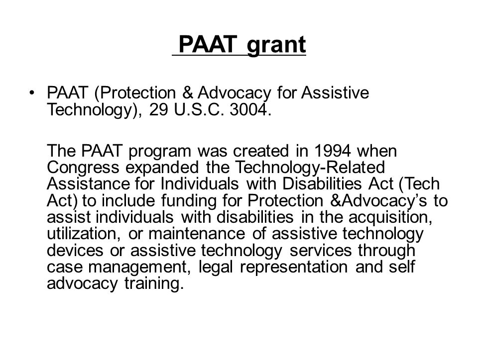 PAAT grant PAAT (Protection & Advocacy for Assistive Technology), 29 U.S.C. 3004. The PAAT program was created in 1994 when Congress expanded the Tech