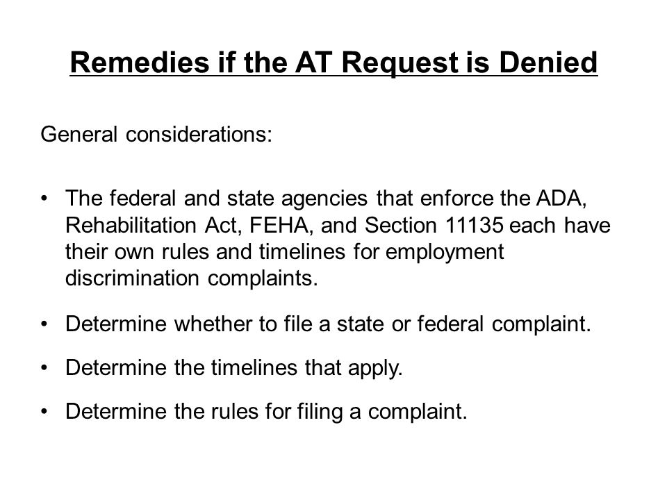 Remedies if the AT Request is Denied General considerations: The federal and state agencies that enforce the ADA, Rehabilitation Act, FEHA, and Sectio