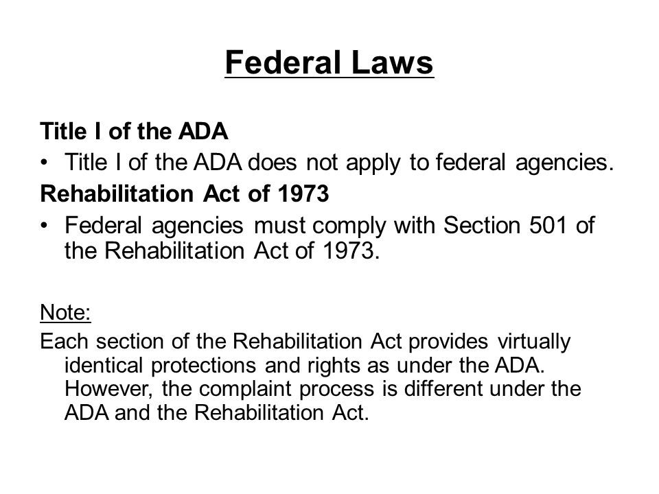 Federal Laws Title I of the ADA Title I of the ADA does not apply to federal agencies. Rehabilitation Act of 1973 Federal agencies must comply with Se