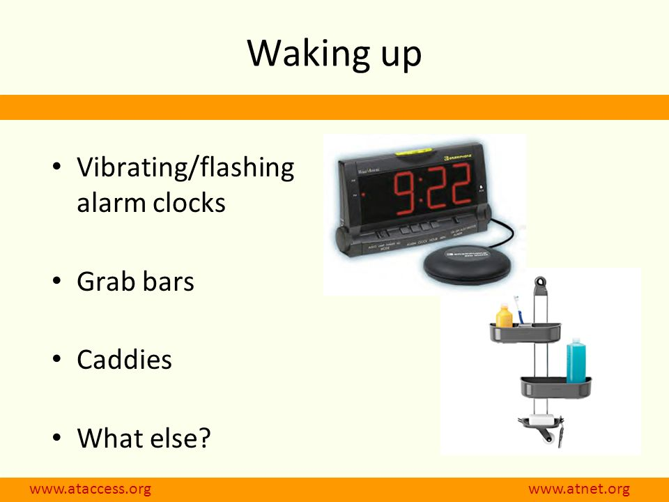 Waking up Vibrating/flashing alarm clocks Grab bars Caddies What else