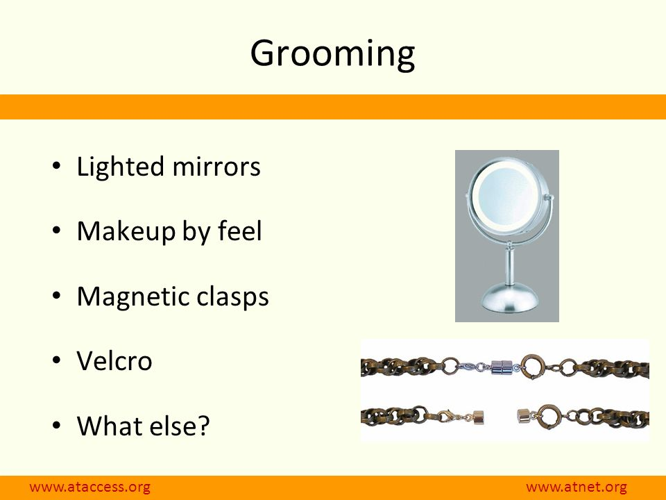 Grooming Lighted mirrors Makeup by feel Magnetic clasps Velcro What else