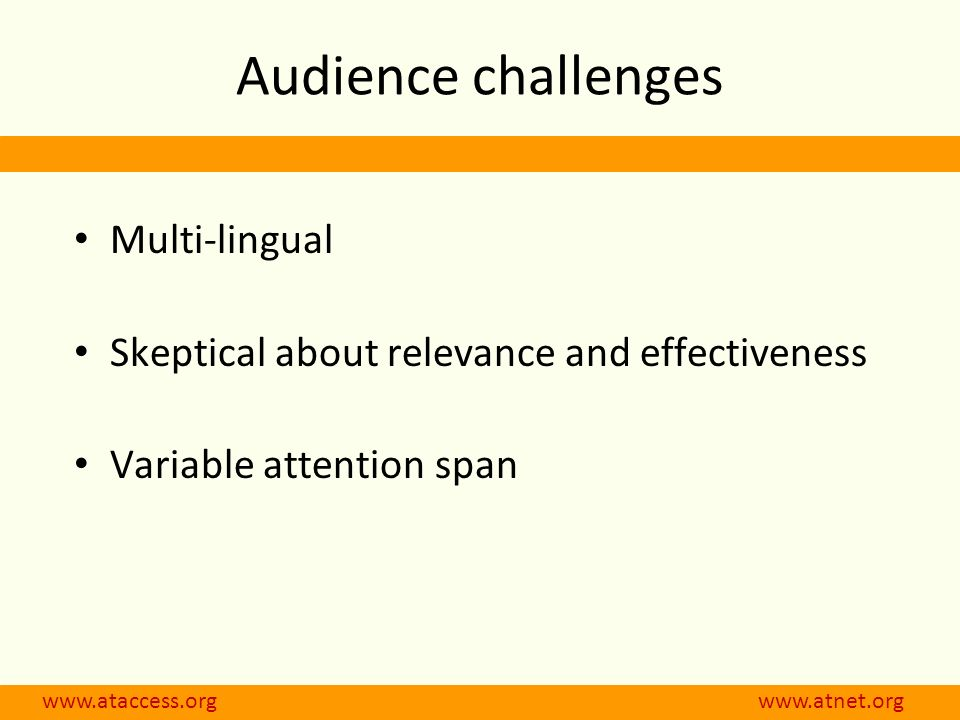 Audience challenges Multi-lingual Skeptical about relevance and effectiveness Variable attention span