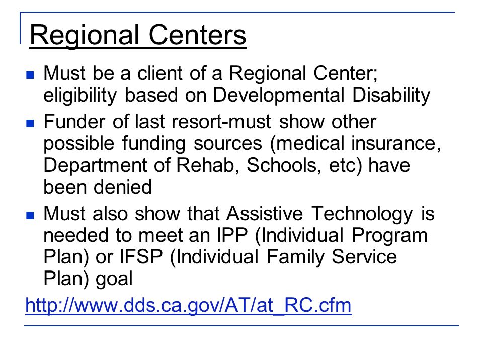 Regional Centers Must be a client of a Regional Center; eligibility based on Developmental Disability Funder of last resort-must show other possible funding sources (medical insurance, Department of Rehab, Schools, etc) have been denied Must also show that Assistive Technology is needed to meet an IPP (Individual Program Plan) or IFSP (Individual Family Service Plan) goal http://www.dds.ca.gov/AT/at_RC.cfm