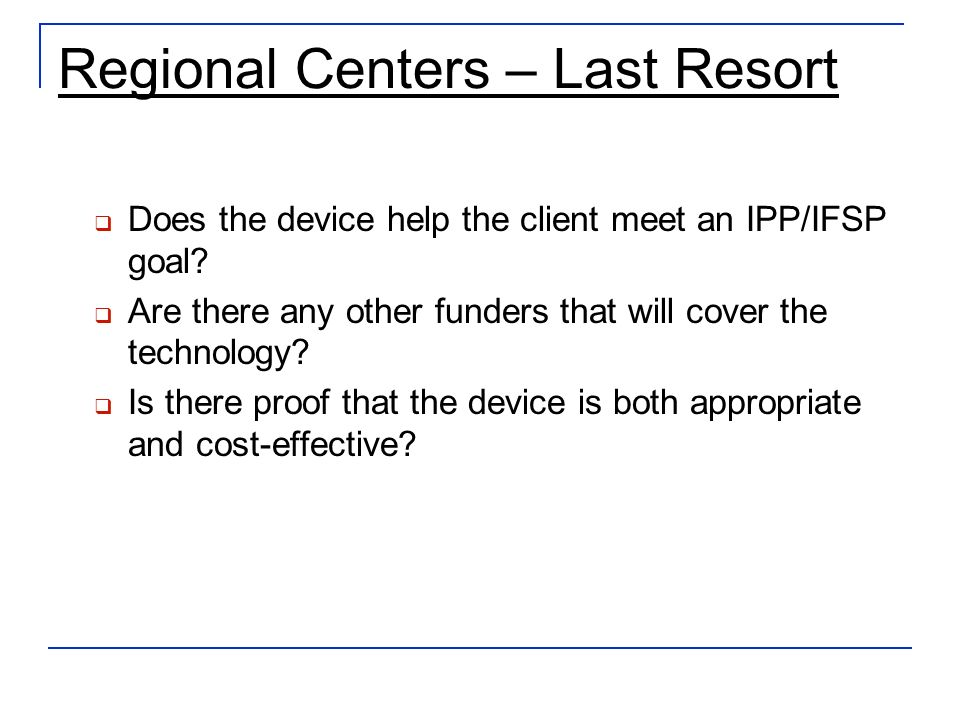 Regional Centers – Last Resort Does the device help the client meet an IPP/IFSP goal.